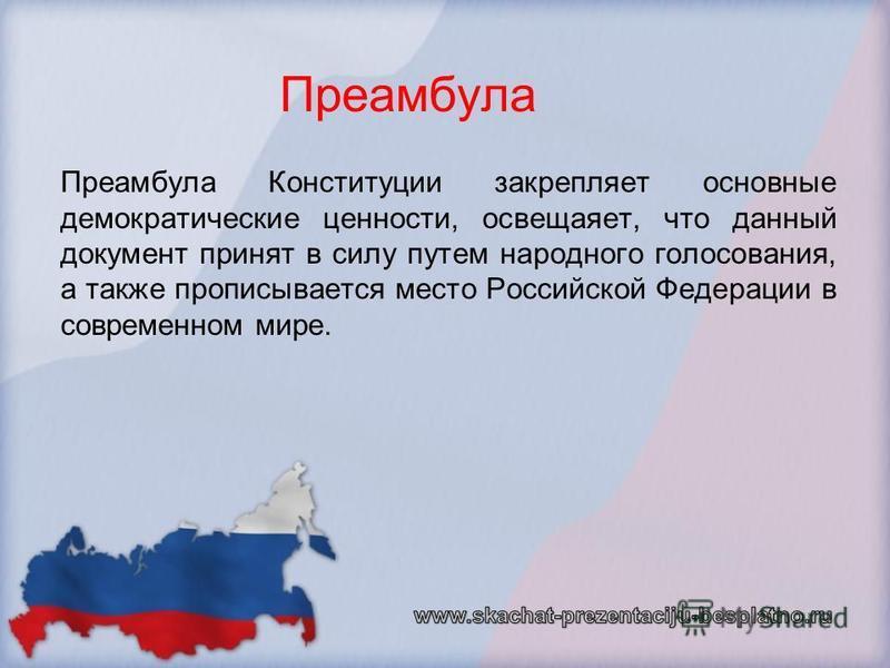 Преамбула Преамбула Конституции закрепляет основные демократические ценности, освещаяет, что данный документ принят в силу путем народного голосования, а также прописывается место Российской Федерации в современном мире.
