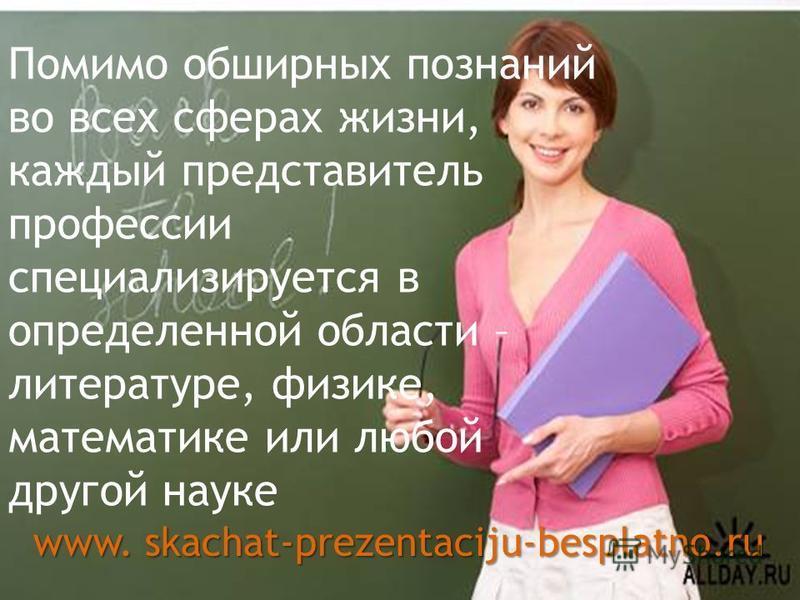 Помимо обширных познаний во всех сферах жизни, каждый представитель профессии специализируется в определенной области – литературе, физике, математике или любой другой науке www. skachat-prezentaciju-besplatno.ru