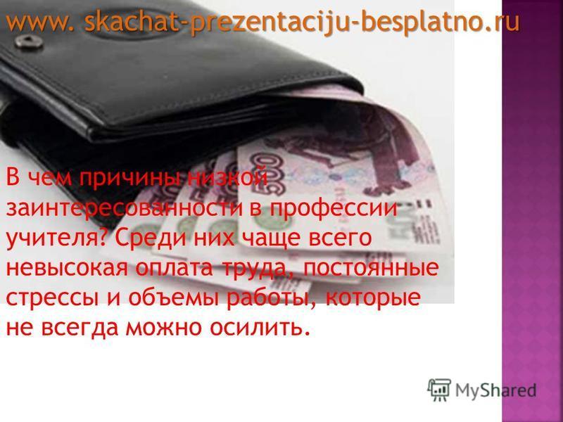 В чем причины низкой заинтересованности в профессии учителя? Среди них чаще всего невысокая оплата труда, постоянные стрессы и объемы работы, которые не всегда можно осилить. www. skachat-prezentaciju-besplatno.ru