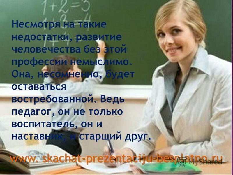 Несмотря на такие недостатки, развитие человечества без этой профессии немыслимо. Она, несомненно, будет оставаться востребованной. Ведь педагог, он не только воспитатель, он и наставник, и старший друг. www. skachat-prezentaciju-besplatno.ru