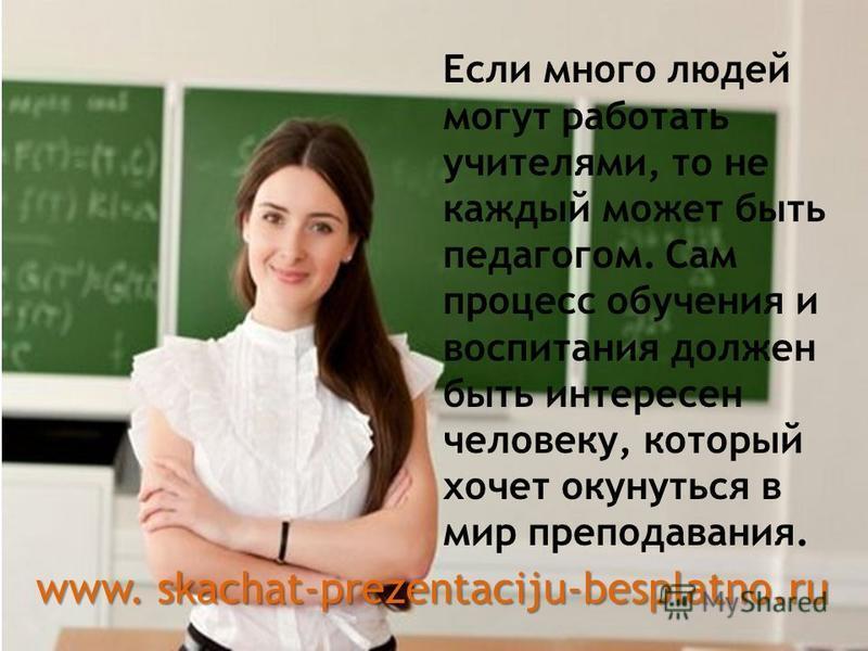 Если много людей могут работать учителями, то не каждый может быть педагогом. Сам процесс обучения и воспитания должен быть интересен человеку, который хочет окунуться в мир преподавания. www. skachat-prezentaciju-besplatno.ru