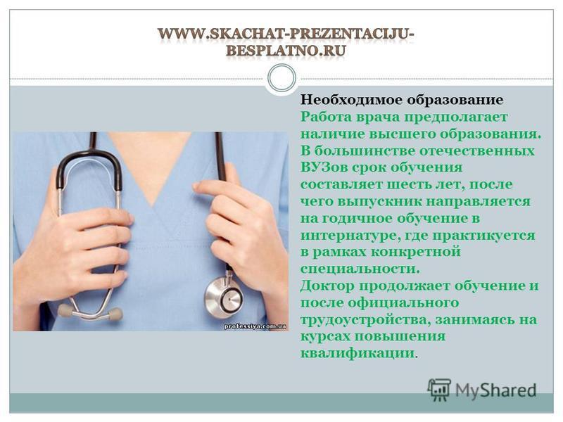 Необходимое образование Работа врача предполагает наличие высшего образования. В большинстве отечественных ВУЗов срок обучения составляет шесть лет, после чего выпускник направляется на годичное обучение в интернатуре, где практикуется в рамках конкр