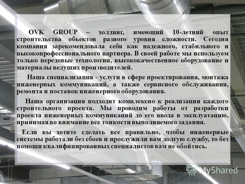 OVK GROUP – холдинг, имеющий 10-летний опыт строительства объектов разного уровня сложности. Сегодня компания зарекомендовала себя как надежного, стабильного и высокопрофессионального партнера. В своей работе мы используем только передовые технологии