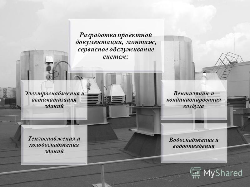 Разработка проектной документации, монтаж, сервисное обслуживание систем: Вентиляции и кондиционирования воздуха Теплоснабжения и холодоснабжения зданий Водоснабжения и водоотведения Электроснабжения и автоматизация зданий