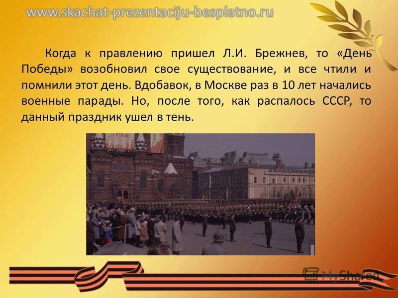 Когда к правлению пришел Л.И. Брежнев, то «День Победы» возобновил свое существование, и все чтили и помнили этот день. Вдобавок, в Москве раз в 10 лет начались военные парады. Но, после того, как распалось СССР, то данный праздник ушел в тень.