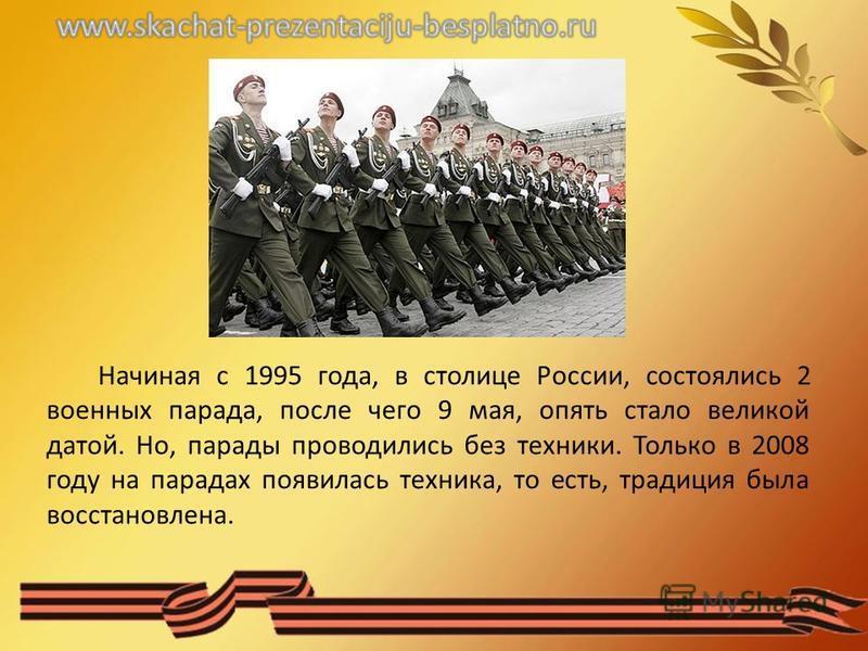 Начиная с 1995 года, в столице России, состоялись 2 военных парада, после чего 9 мая, опять стало великой датой. Но, парады проводились без техники. Только в 2008 году на парадах появилась техника, то есть, традиция была восстановлена.