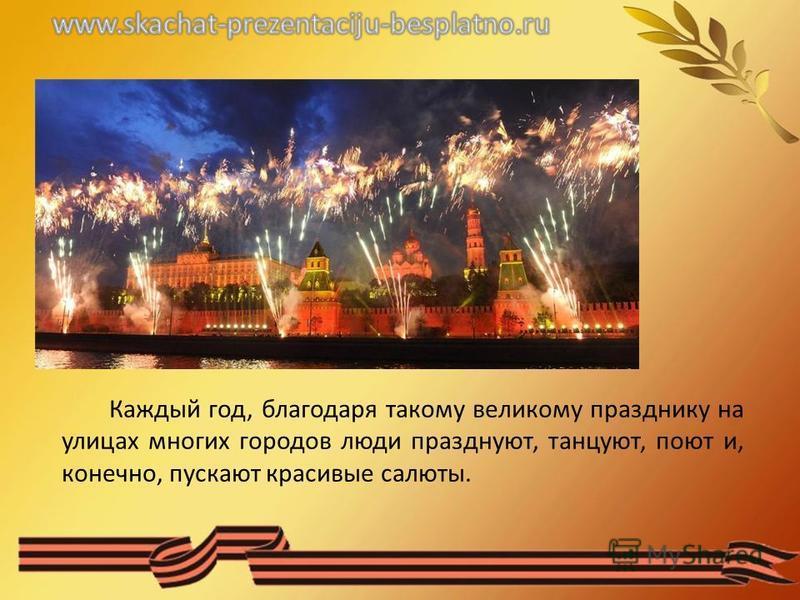 Каждый год, благодаря такому великому празднику на улицах многих городов люди празднуют, танцуют, поют и, конечно, пускают красивые салюты.