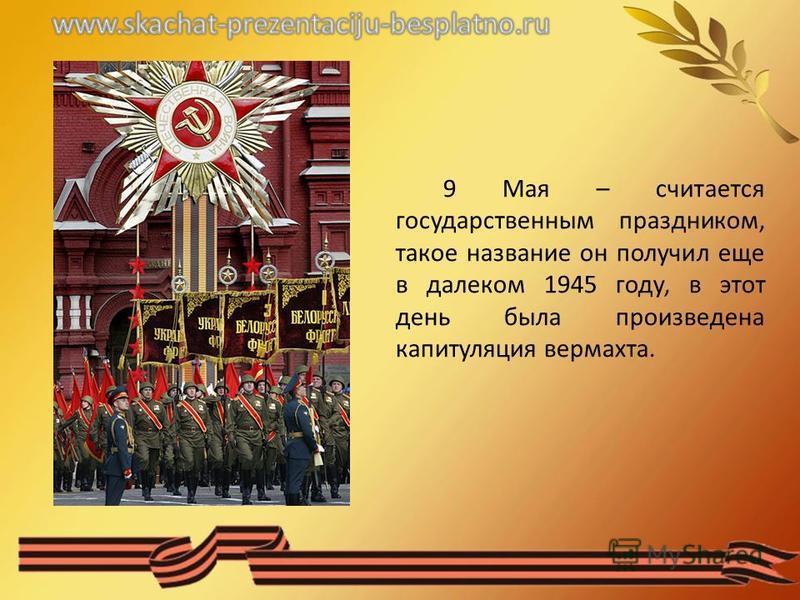 9 Мая – считается государственным праздником, такое название он получил еще в далеком 1945 году, в этот день была произведена капитуляция вермахта.