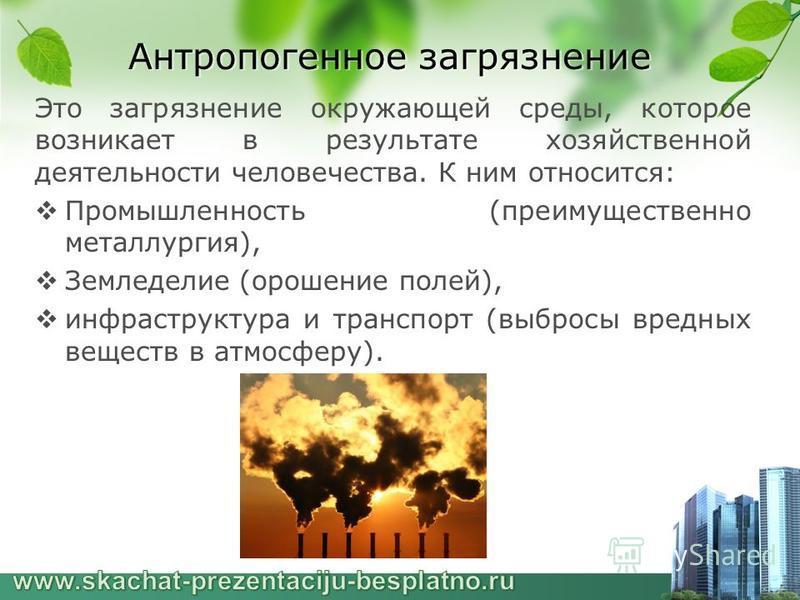 Антропогенное загрязнение Это загрязнение окружающей среды, которое возникает в результате хозяйственной деятельности человечества. К ним относится: Промышленность (преимущественно металлургия), Земледелие (орошение полей), инфраструктура и транспорт