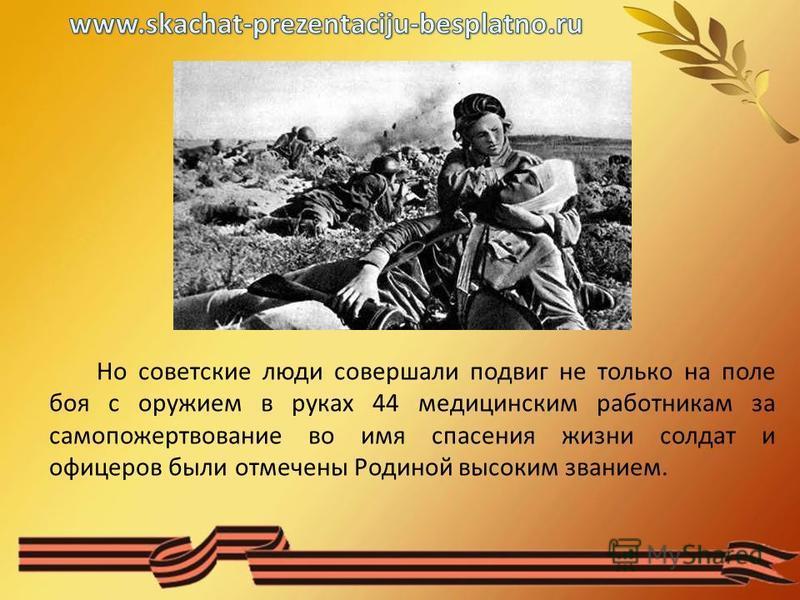 Но советские люди совершали подвиг не только на поле боя с оружием в руках 44 медицинским работникам за самопожертвование во имя спасения жизни солдат и офицеров были отмечены Родиной высоким званием.