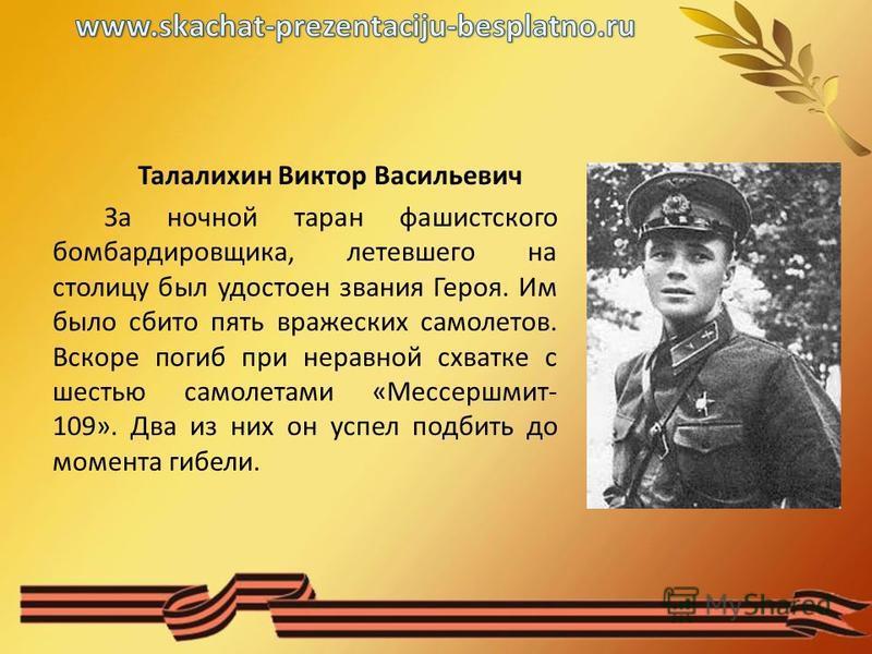 Талалихин Виктор Васильевич За ночной таран фашистского бомбардировщика, летевшего на столицу был удостоен звания Героя. Им было сбито пять вражеских самолетов. Вскоре погиб при неравной схватке с шестью самолетами «Мессершмит- 109». Два из них он ус