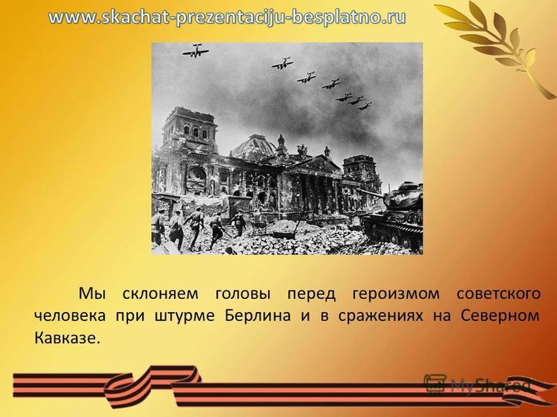 Мы склоняем головы перед героизмом советского человека при штурме Берлина и в сражениях на Северном Кавказе.