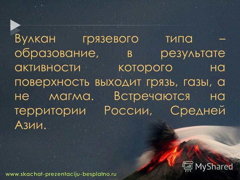 Вулкан грязевого типа – образование, в результате активности которого на поверхность выходит грязь, газы, а не магма. Встречаются на территории России, Средней Азии.