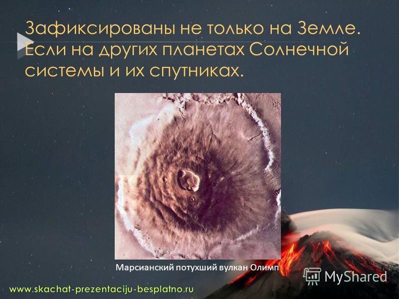 Зафиксированы не только на Земле. Если на других планетах Солнечной системы и их спутниках. Марсианский потухший вулкан Олимп