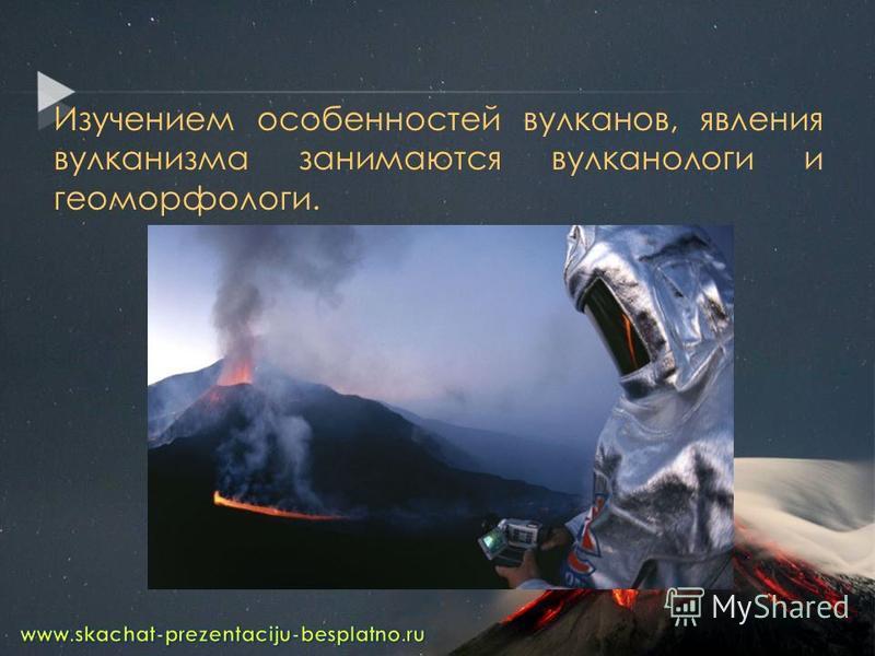 Изучением особенностей вулканов, явления вулканизма занимаются вулканологи и геоморфологи.