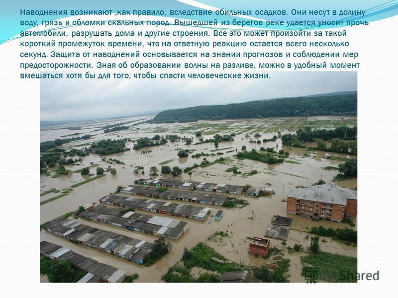 Наводнения возникают,как правило, вследствие обильных осадков. Они несут в долину воду, грязь и обломки скальных пород. Вышедшей из берегов реке удается уносит прочь автомобили, разрушать дома и другие строения. Все это может произойти за такой корот