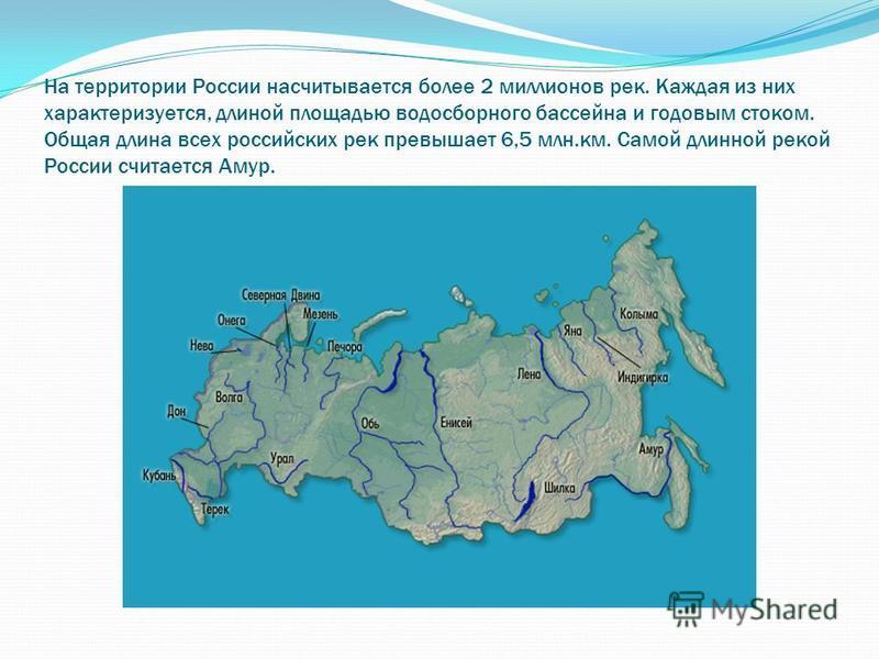 На территории России насчитывается более 2 миллионов рек. Каждая из них характеризуется, длиной площадью водосборного бассейна и годовым стоком. Общая длина всех российских рек превышает 6,5 млн.км. Самой длинной рекой России считается Амур.