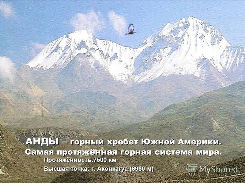 АНДЫ – горный хребет Южной Америки. Самая протяжённая горная система мира. Протяжённость:7500 км Высшая точка: г. Аконкагуа (6960 м)
