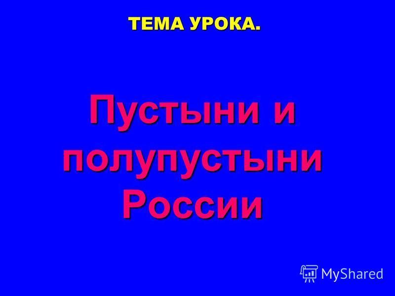 ТЕМА УРОКА. Пустыни и полупустыни России