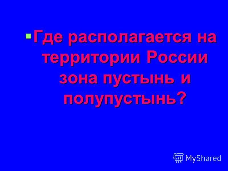 Где располагается на территории России зона пустынь и полупустынь? Где располагается на территории России зона пустынь и полупустынь?