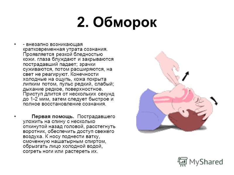 2. Обморок - внезапно возникающая кратковременная утрата сознания. Проявляется резкой бледностью кожи. глаза блуждают и закрываются пострадавший падает; зрачки суживаются, потом расширяются, на свет не реагируют. Конечности холодные на ощупь, кожа по