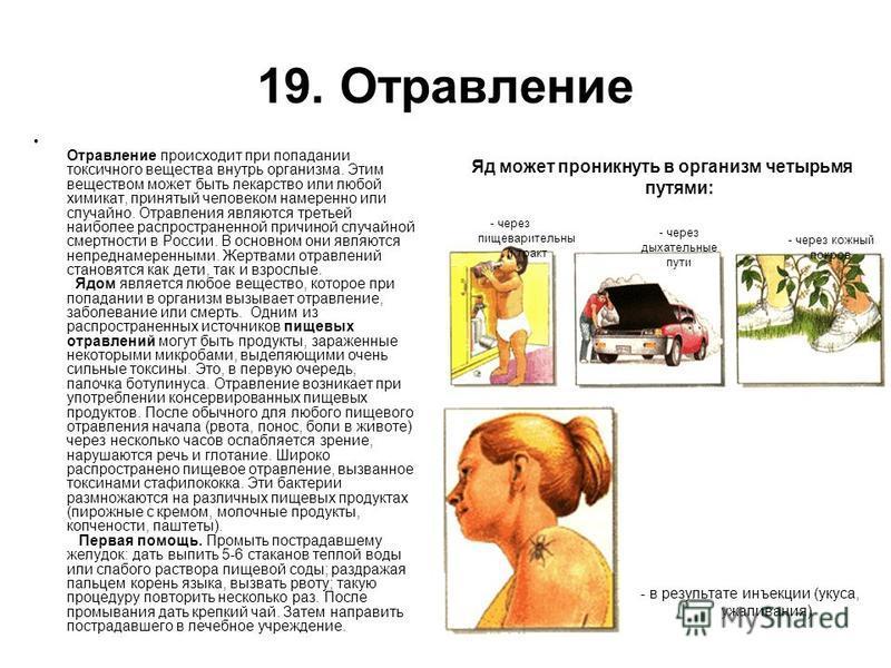 19. Отравление Отравление происходит при попадании токсичного вещества внутрь организма. Этим веществом может быть лекарство или любой химикат, принятый человеком намеренно или случайно. Отравления являются третьей наиболее распространенной причиной