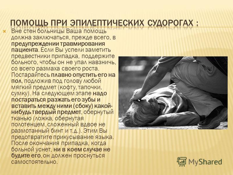 Вне стен больницы Ваша помощь должна заключаться, прежде всего, в предупреждении травмирования пациента. Если Вы успели заметить предвестники припадка, поддержите больного, чтобы он не упал навзничь, со всего размаха своего роста. Постарайтесь плавно