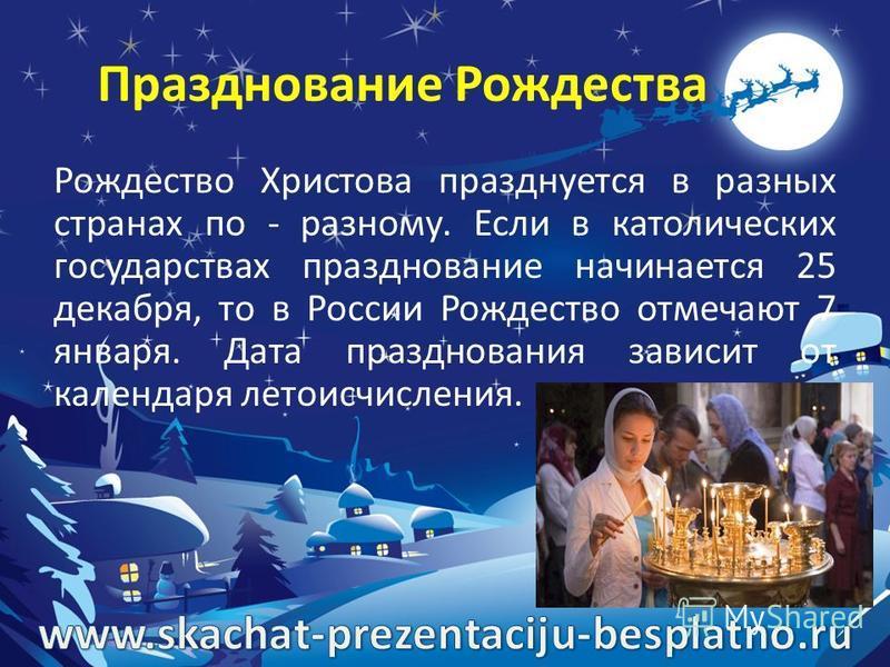 Празднование Рождества Рождество Христова празднуется в разных странах по - разному. Если в католических государствах празднование начинается 25 декабря, то в России Рождество отмечают 7 января. Дата празднования зависит от календаря летоисчисления.
