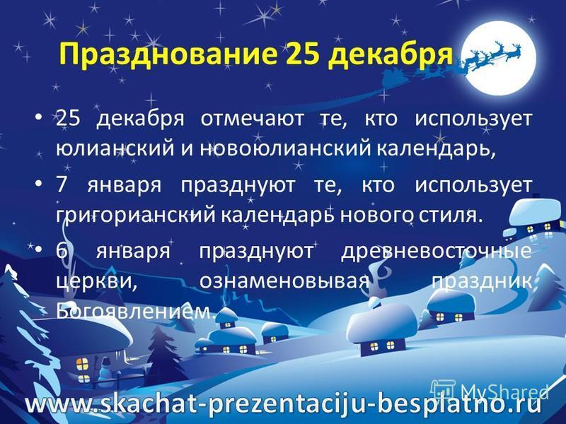 Празднование 25 декабря 25 декабря отмечают те, кто использует юлианский и новоюлианский календарь, 7 января празднуют те, кто использует григорианский календарь нового стиля. 6 января празднуют древневосточные церкви, ознаменовывая праздник Богоявле