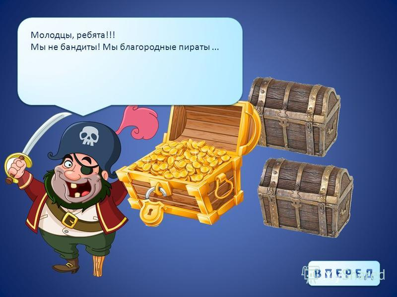 Молодцы, ребята!!! Мы не бандиты! Мы благородные пираты...