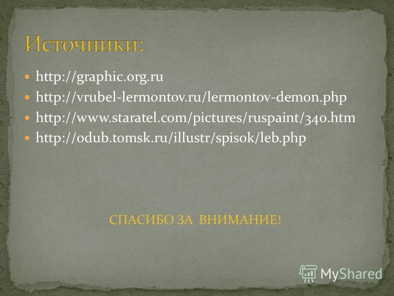 http://graphic.org.ru http://vrubel-lermontov.ru/lermontov-demon.php http://www.staratel.com/pictures/ruspaint/340. htm http://odub.tomsk.ru/illustr/spisok/leb.php СПАСИБО ЗА ВНИМАНИЕ!