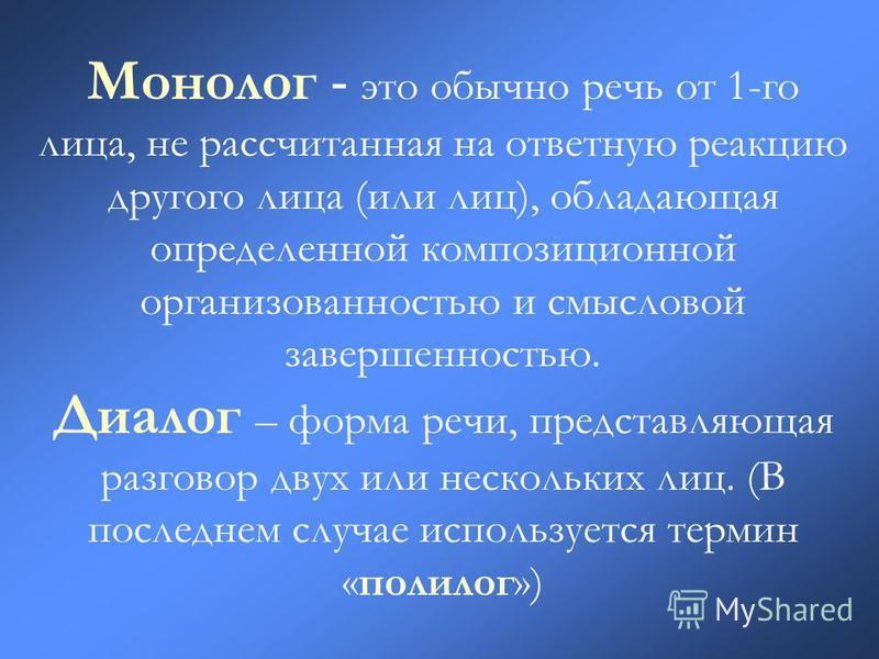 Монолог - это обычно речь от 1-го лица, не рассчитанная на ответную реакцию другого лица (или лиц), обладающая определенной композиционной организованностью и смысловой завершенностью. Диалог – форма речи, представляющая разговор двух или нескольких