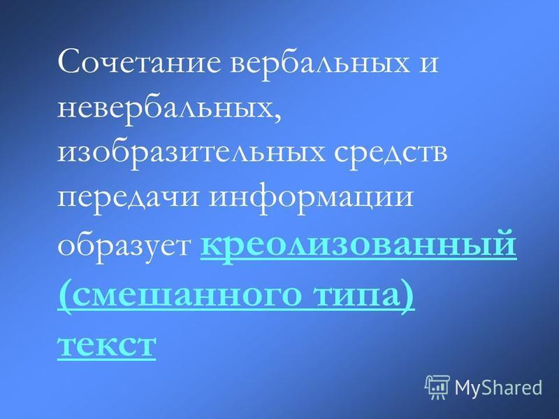Сочетание вербальных и невербальных, изобразительных средств передачи информации образует креолизованный (смешанного типа) текст