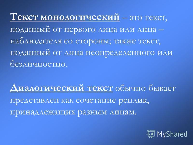 Текст монологический – это текст, поданный от первого лица или лица – наблюдателя со стороны; также текст, поданный от лица неопределенного или без личностно. Диалогический текст обычно бывает представлен как сочетание реплик, принадлежащих разным ли