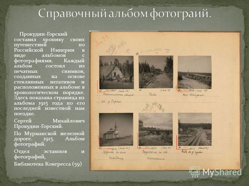 Прокудин-Горский составил хронику своих путешествий по Российской Империи в виде альбомов с фотографиями. Каждый альбом состоял из печатных снимков, созданных на основе стеклянных негативов и расположенных в альбоме в хронологическом порядке. Здесь п