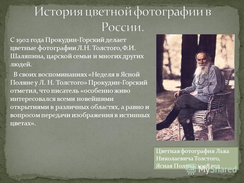 С 1902 года Прокудин-Горский делает цветные фотографии Л.Н. Толстого, Ф.И. Шаляпина, царской семьи и многих других людей. В своих воспоминаниях «Неделя в Ясной Поляне у Л. Н. Толстого» Прокудин-Горский отметил, что писатель «особенно живо интересовал