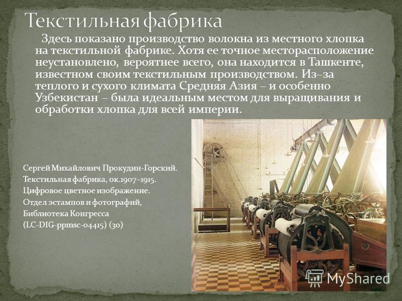 Здесь показано производство волокна из местного хлопка на текстильной фабрике. Хотя ее точное месторасположение неустановлено, вероятнее всего, она находится в Ташкенте, известном своим текстильным производством. Из–за теплого и сухого климата Средня