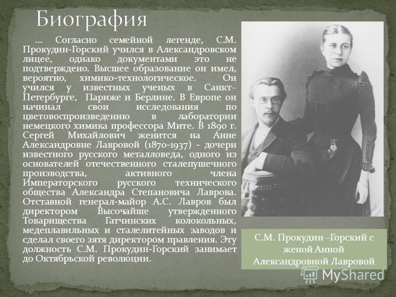 ... Согласно семейной легенде, С.М. Прокудин-Горский учился в Александровском лицее, однако документами это не подтверждено. Высшее образование он имел, вероятно, химико-технологическое. Он учился у известных ученых в Санкт– Петербурге, Париже и Берл