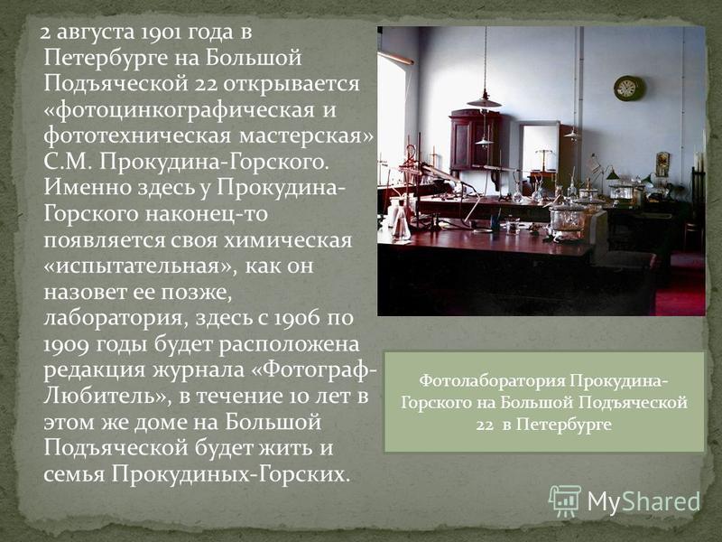 2 августа 1901 года в Петербурге на Большой Подъяческой 22 открывается «фотоцинкографическая и фототехническая мастерская» С.М. Прокудина-Горского. Именно здесь у Прокудина- Горского наконец-то появляется своя химическая «испытательная», как он назов
