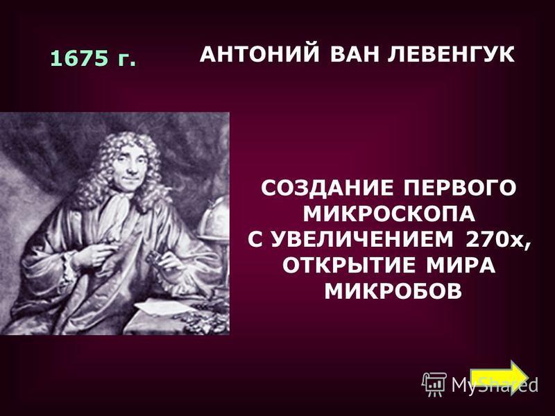 1675 г. СОЗДАНИЕ ПЕРВОГО МИКРОСКОПА С УВЕЛИЧЕНИЕМ 270 х, ОТКРЫТИЕ МИРА МИКРОБОВ АНТОНИЙ ВАН ЛЕВЕНГУК