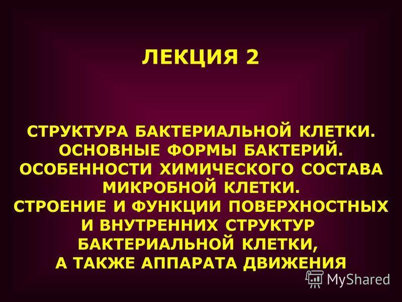 ЛЕКЦИЯ 2 СТРУКТУРА БАКТЕРИАЛЬНОЙ КЛЕТКИ. ОСНОВНЫЕ ФОРМЫ БАКТЕРИЙ. ОСОБЕННОСТИ ХИМИЧЕСКОГО СОСТАВА МИКРОБНОЙ КЛЕТКИ. СТРОЕНИЕ И ФУНКЦИИ ПОВЕРХНОСТНЫХ И ВНУТРЕННИХ СТРУКТУР БАКТЕРИАЛЬНОЙ КЛЕТКИ, А ТАКЖЕ АППАРАТА ДВИЖЕНИЯ