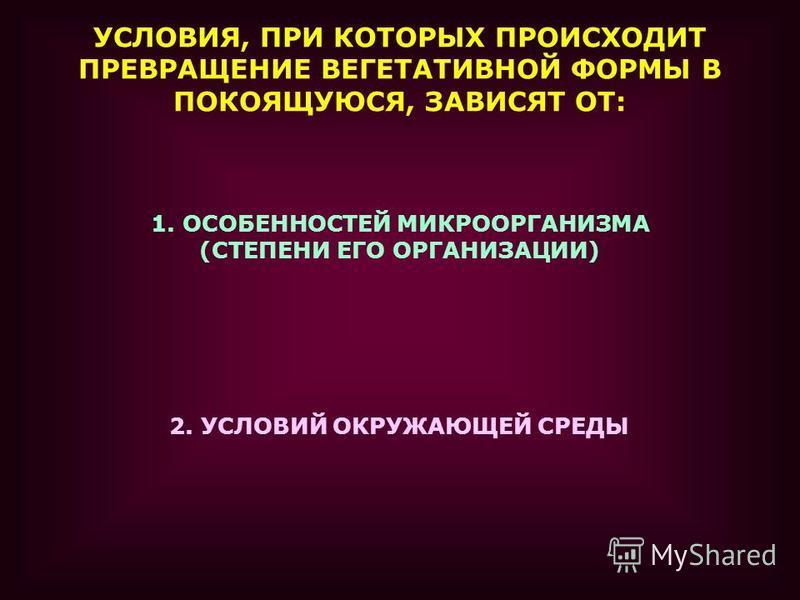 УСЛОВИЯ, ПРИ КОТОРЫХ ПРОИСХОДИТ ПРЕВРАЩЕНИЕ ВЕГЕТАТИВНОЙ ФОРМЫ В ПОКОЯЩУЮСЯ, ЗАВИСЯТ ОТ: 1. ОСОБЕННОСТЕЙ МИКРООРГАНИЗМА (СТЕПЕНИ ЕГО ОРГАНИЗАЦИИ) 2. УСЛОВИЙ ОКРУЖАЮЩЕЙ СРЕДЫ