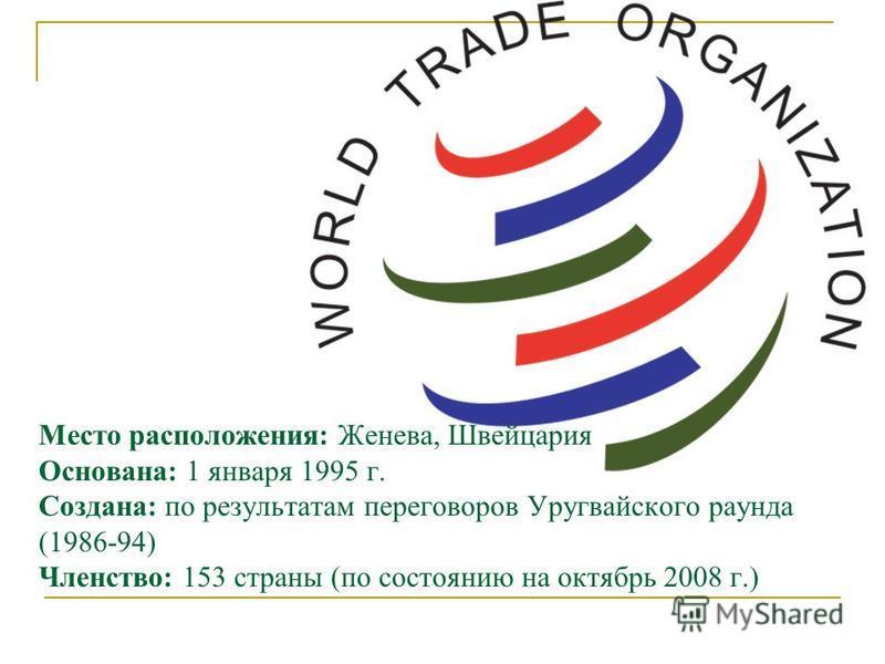 Место расположения: Женева, Швейцария Основана: 1 января 1995 г. Создана: по результатам переговоров Уругвайского раунда (1986-94) Членство: 153 страны (по состоянию на октябрь 2008 г.)