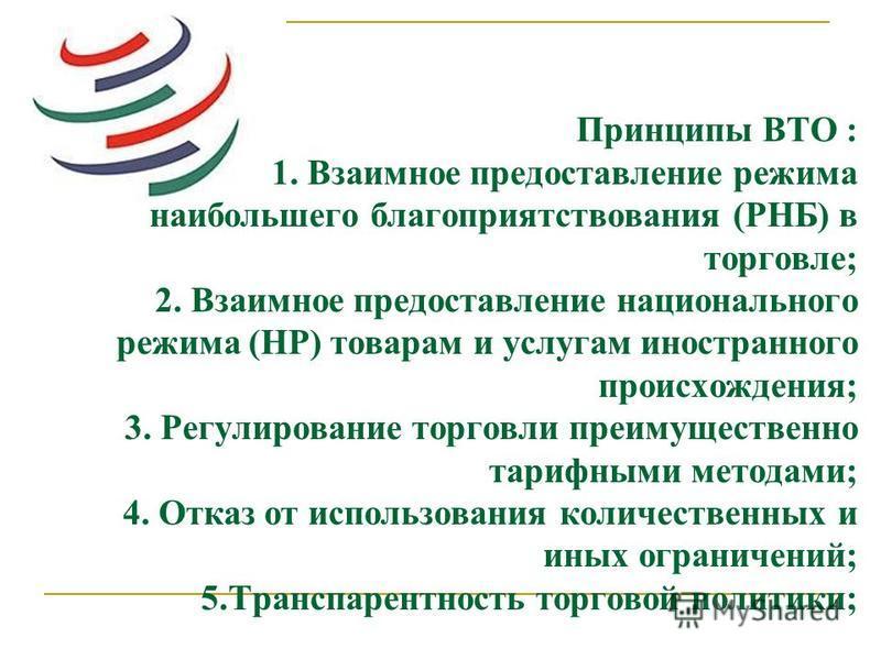 Принципы ВТО : 1. Взаимное предоставление режима наибольшего благоприятствования (РНБ) в торговле; 2. Взаимное предоставление национального режима (НР) товарам и услугам иностранного происхождения; 3. Регулирование торговли преимущественно тарифными