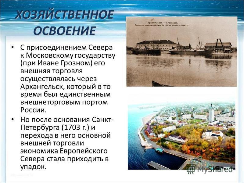 ХОЗЯЙСТВЕННОЕ ОСВОЕНИЕ С присоединением Севера к Московскому государству (при Иване Грозном) его внешняя торговля осуществлялась через Архангельск, который в то время был единственным внешнеторговым портом России. Но после основания Санкт- Петербурга