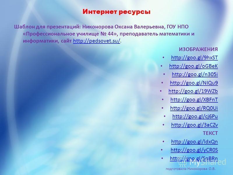 Интернет ресурсы Шаблон для презентаций: Никонорова Оксана Валерьевна, ГОУ НПО «Профессиональное училище 44», преподаватель математики и информатики, сайт http://pedsovet.su/.http://pedsovet.su/ ИЗОБРАЖЕНИЯ http://goo.gl/9hxST http://goo.gl/oGBeK htt