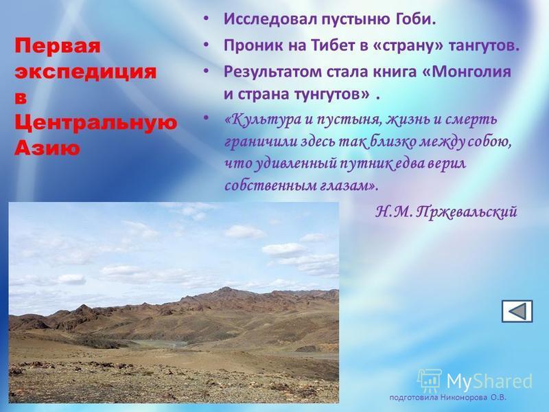 Первая экспедиция в Центральную Азию Исследовал пустыню Гоби. Проник на Тибет в «страну» тангутов. Результатом стала книга «Монголия и страна тангутов». «Культура и пустыня, жизнь и смерть граничили здесь так близко между собою, что удивленный путник
