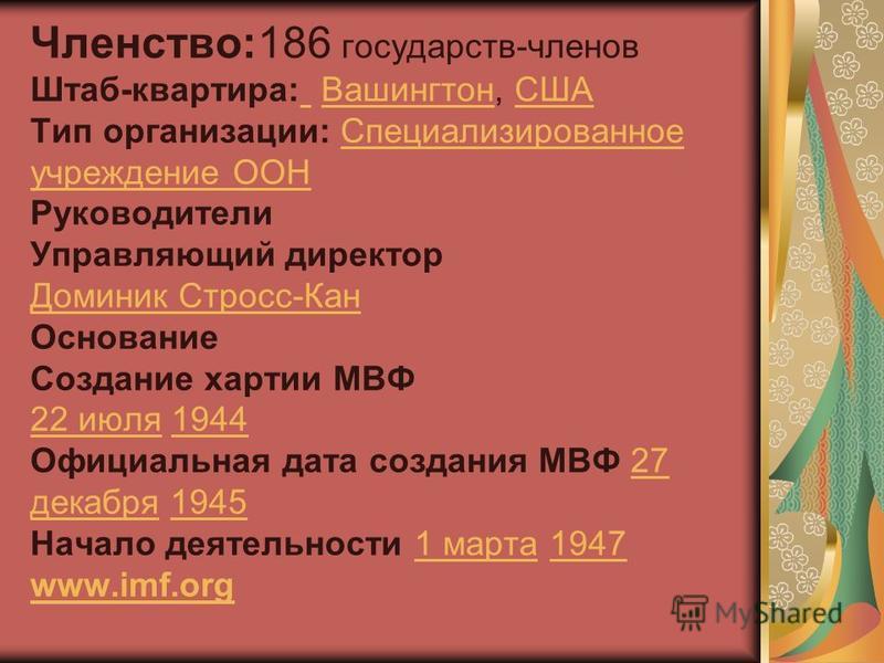 Членство:186 государств-членов Штаб-квартира: Вашингтон, США Тип организации: Специализированное учреждение ООН Руководители Управляющий директор Доминик Стросс-Кан Основание Создание хартии МВФ 22 июля 1944 Официальная дата создания МВФ 27 декабря 1