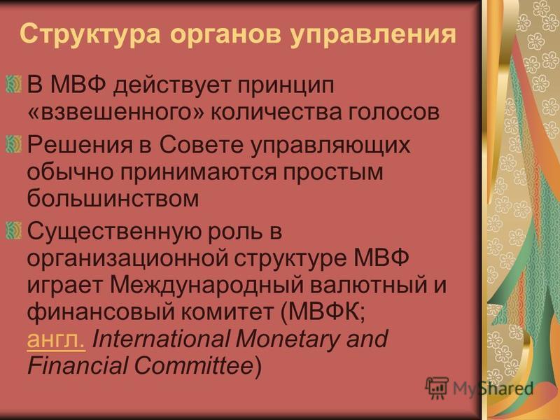 Структура органов управления В МВФ действует принцип «взвешенного» количества голосов Решения в Совете управляющих обычно принимаются простым большинством Существенную роль в организационной структуре МВФ играет Международный валютный и финансовый ко