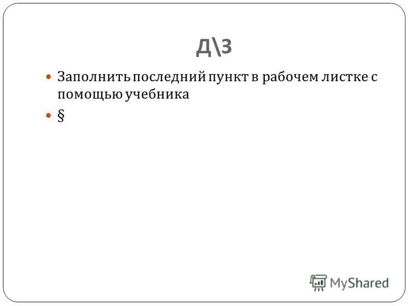 Д\ЗД\З Заполнить последний пункт в рабочем листке с помощью учебника §
